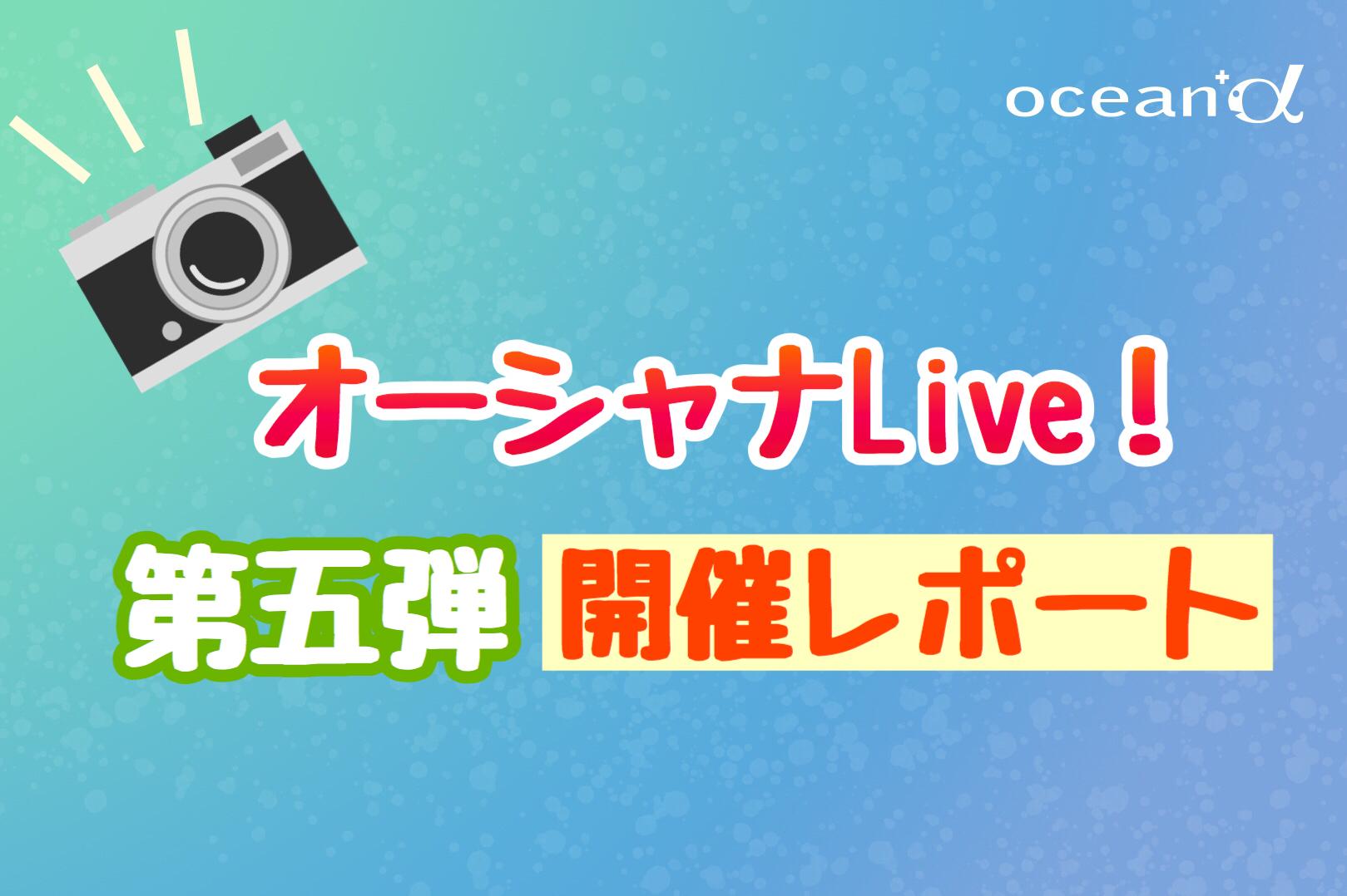 【オーシャナLive!】第五弾開催レポート☆